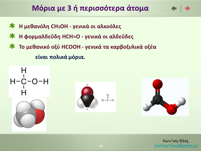 Μόρια με 3 ή περισσότερα άτομα 14 Κων/νος Θέος, kostasctheos@yahoo.gr kostasctheos@yahoo.gr H μεθανόλη CΗ 3 OH - γενικά οι αλκοόλες Η φορμαλδεΰδη HCH=