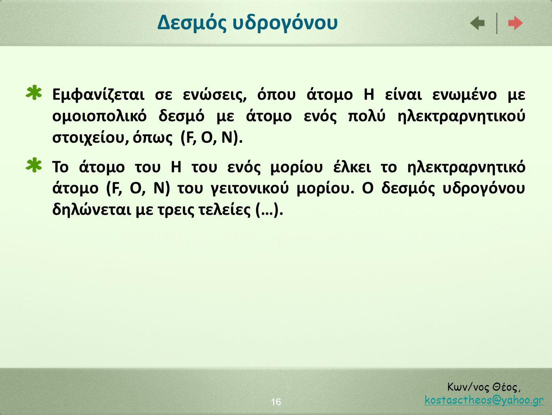 Δεσμός υδρογόνου 16 Κων/νος Θέος, kostasctheos@yahoo.gr kostasctheos@yahoo.gr Εμφανίζεται σε ενώσεις, όπου άτομο Η είναι ενωμένο με ομοιοπολικό δεσμό