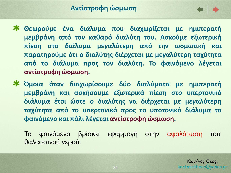 34 Κων/νος Θέος, kostasctheos@yahoo.gr kostasctheos@yahoo.gr Αντίστροφη ώσμωση Θεωρούμε ένα διάλυμα που διαχωρίζεται με ημιπερατή μεμβράνη από τον καθ
