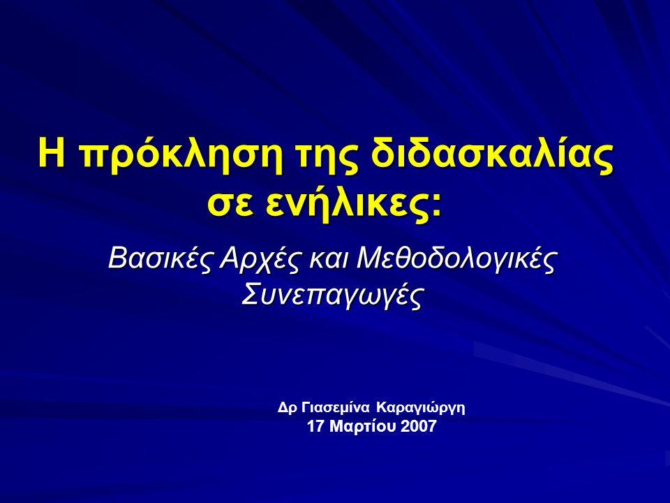 H πρόκληση της διδασκαλίας σε ενήλικες: Βασικές Αρχές και Μεθοδολογικές Συνεπαγωγές Δρ Γιασεμίνα Καραγιώργη 17 Μαρτίου 2007