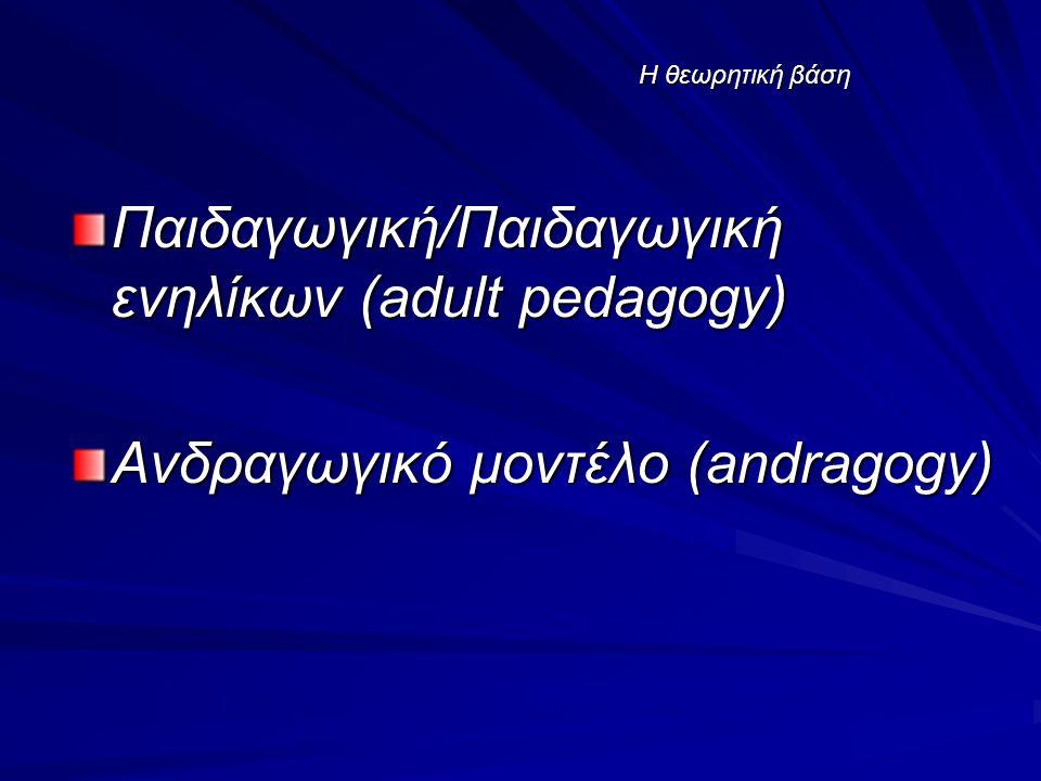 Η θεωρητική βάση Παιδαγωγική/Παιδαγωγική ενηλίκων (adult pedagogy) Ανδραγωγικό μοντέλο (andragogy)