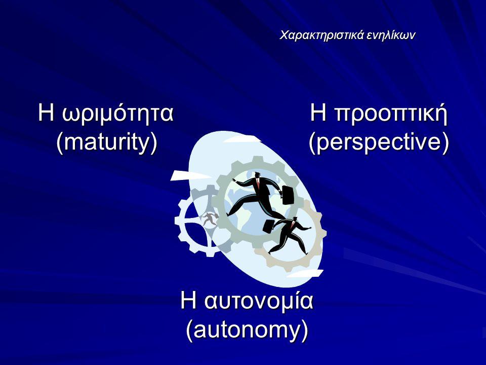 Χαρακτηριστικά ενηλίκων Η ωριμότητα (maturity) Η προοπτική (perspective) Η αυτονομία (autonomy)