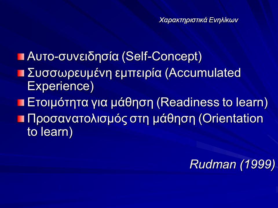 Χαρακτηριστικά Ενηλίκων Αυτο-συνειδησία (Self-Concept) Συσσωρευμένη εμπειρία (Accumulated Experience) Ετοιμότητα για μάθηση (Readiness to learn) Προσανατολισμός στη μάθηση (Orientation to learn) Rudman (1999)