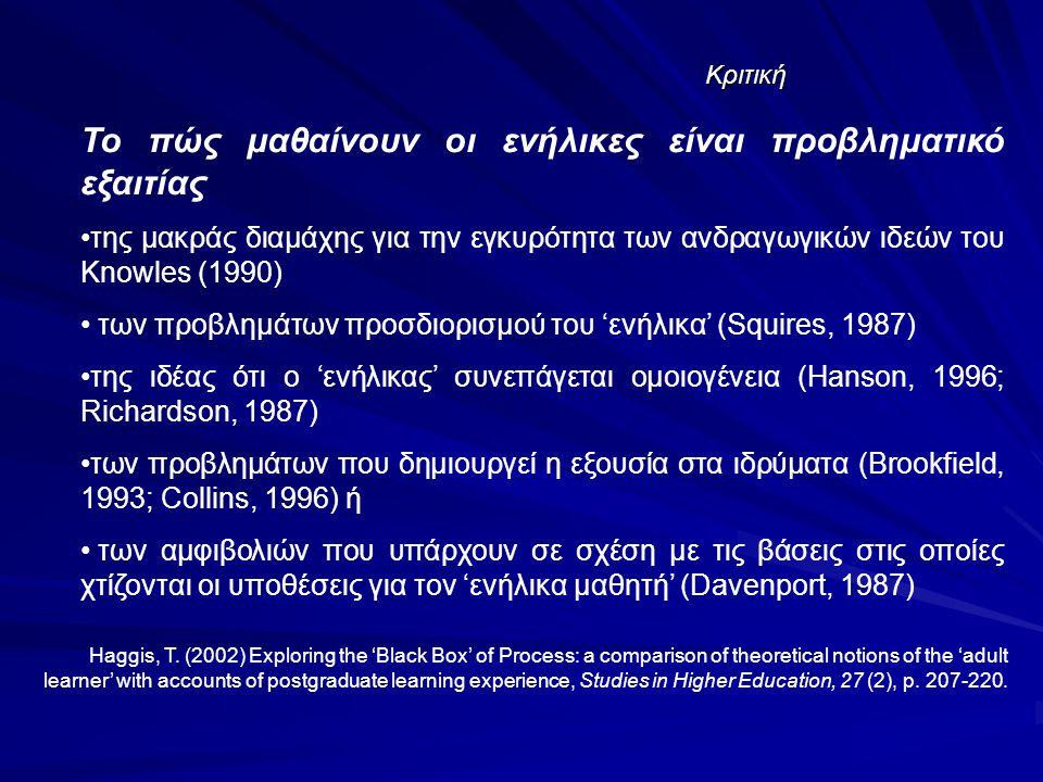 Κριτική Το πώς μαθαίνουν οι ενήλικες είναι προβληματικό εξαιτίας της μακράς διαμάχης για την εγκυρότητα των ανδραγωγικών ιδεών του Knowles (1990) των προβλημάτων προσδιορισμού του 'ενήλικα' (Squires, 1987) της ιδέας ότι ο 'ενήλικας' συνεπάγεται ομοιογένεια (Hanson, 1996; Richardson, 1987) των προβλημάτων που δημιουργεί η εξουσία στα ιδρύματα (Brookfield, 1993; Collins, 1996) ή των αμφιβολιών που υπάρχουν σε σχέση με τις βάσεις στις οποίες χτίζονται οι υποθέσεις για τον 'ενήλικα μαθητή' (Davenport, 1987) Haggis, T.