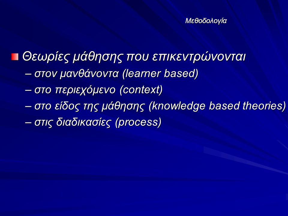 Μεθοδολογία Θεωρίες μάθησης που επικεντρώνονται –στον μανθάνοντα (learner based) –στο περιεχόμενο (context) –στο είδος της μάθησης (knowledge based theories) –στις διαδικασίες (process)