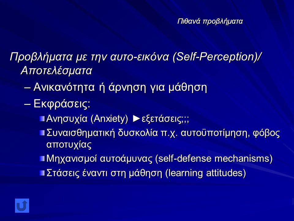 Πιθανά προβλήματα Προβλήματα με την αυτο-εικόνα (Self-Perception)/ Αποτελέσματα –Ανικανότητα ή άρνηση για μάθηση –Εκφράσεις: Ανησυχία (Anxiety) ►εξετάσεις;;; Συναισθηματική δυσκολία π.χ.