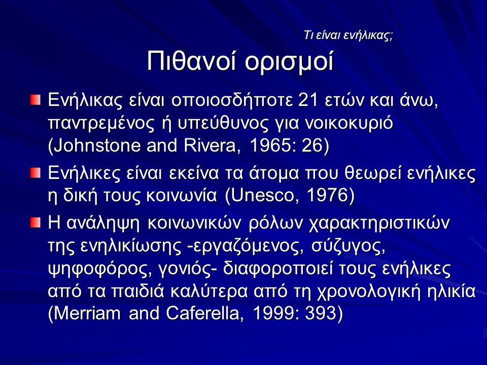 Τι είναι ενήλικας; Πιθανοί ορισμοί Ενήλικας είναι οποιοσδήποτε 21 ετών και άνω, παντρεμένος ή υπεύθυνος για νοικοκυριό (Johnstone and Rivera, 1965: 26) Ενήλικες είναι εκείνα τα άτομα που θεωρεί ενήλικες η δική τους κοινωνία (Unesco, 1976) H ανάληψη κοινωνικών ρόλων χαρακτηριστικών της ενηλικίωσης -εργαζόμενος, σύζυγος, ψηφοφόρος, γονιός- διαφοροποιεί τους ενήλικες από τα παιδιά καλύτερα από τη χρονολογική ηλικία (Merriam and Caferella, 1999: 393)