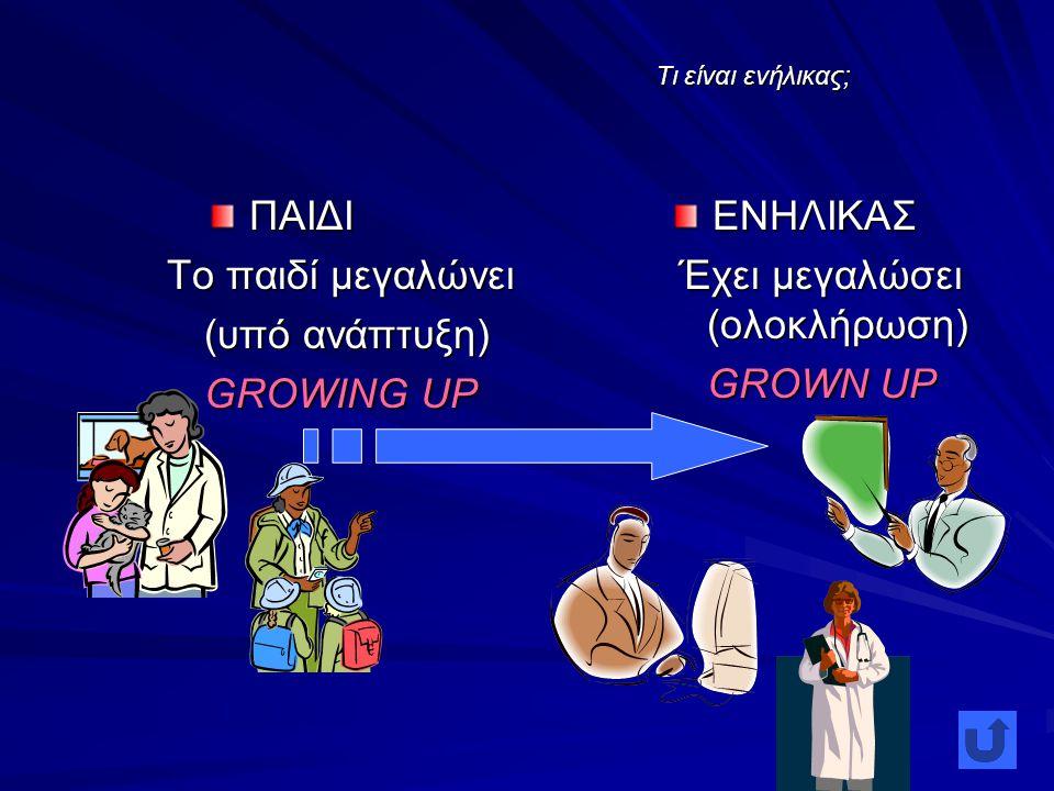 Τι είναι ενήλικας; ΠΑΙΔΙ Το παιδί μεγαλώνει (υπό ανάπτυξη) (υπό ανάπτυξη) GROWING UP ΕΝΗΛΙΚΑΣ Έχει μεγαλώσει (ολοκλήρωση) GROWN UP