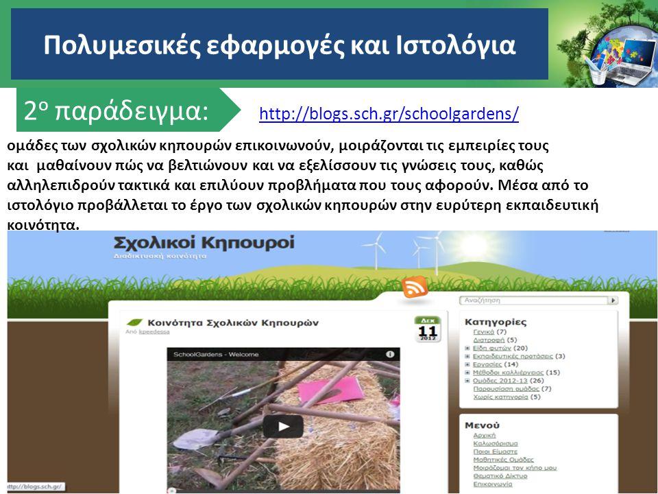 Πολυμεσικές εφαρμογές και Ιστολόγια 2 ο παράδειγμα: http://blogs.sch.gr/schoolgardens/ ομάδες των σχολικών κηπουρών επικοινωνούν, μοιράζονται τις εμπε