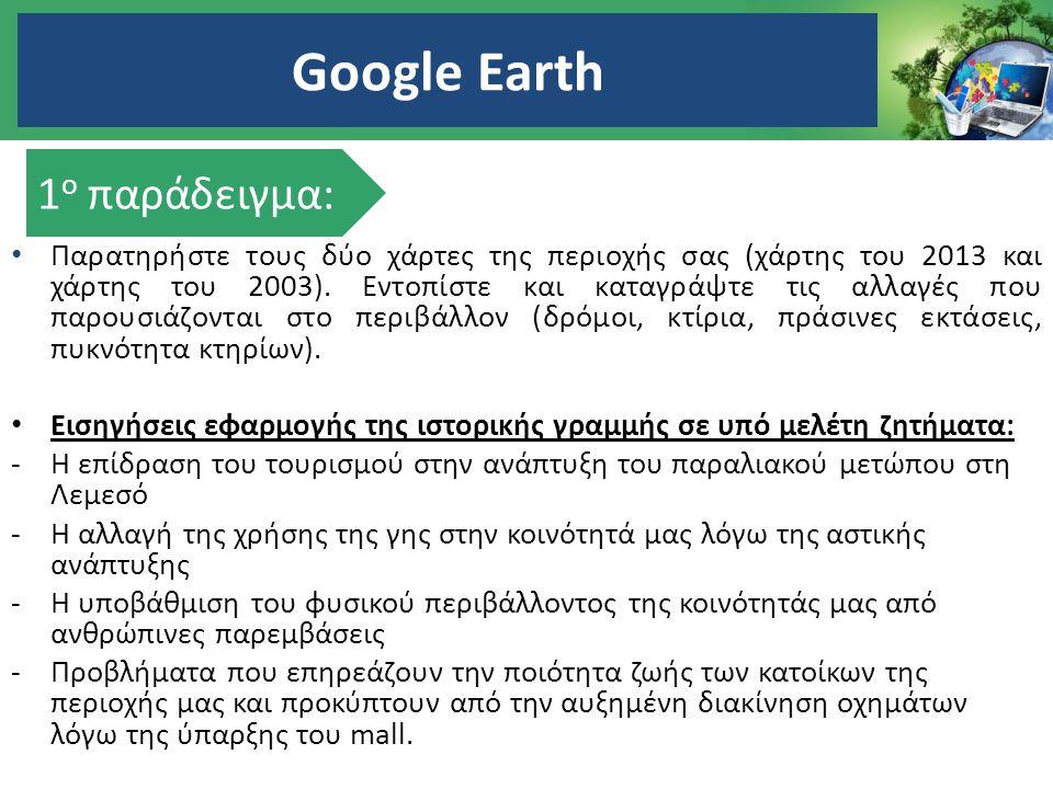 Google Earth Παρατηρήστε τους δύο χάρτες της περιοχής σας (χάρτης του 2013 και χάρτης του 2003). Εντοπίστε και καταγράψτε τις αλλαγές που παρουσιάζοντ