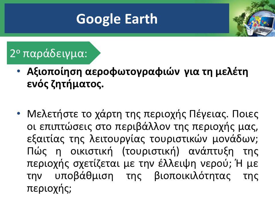 Google Earth Αξιοποίηση αεροφωτογραφιών για τη μελέτη ενός ζητήματος. Μελετήστε το χάρτη της περιοχής Πέγειας. Ποιες οι επιπτώσεις στο περιβάλλον της