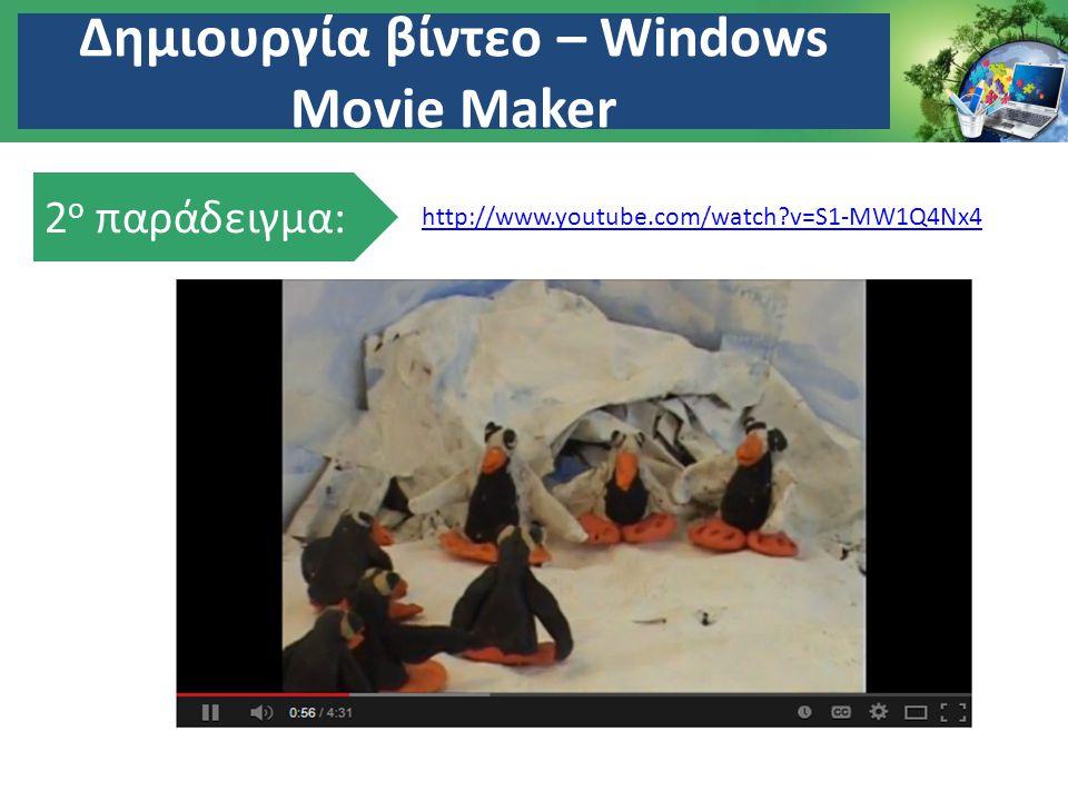 Δημιουργία βίντεο – Windows Movie Maker 2 ο παράδειγμα: http://www.youtube.com/watch?v=S1-MW1Q4Nx4