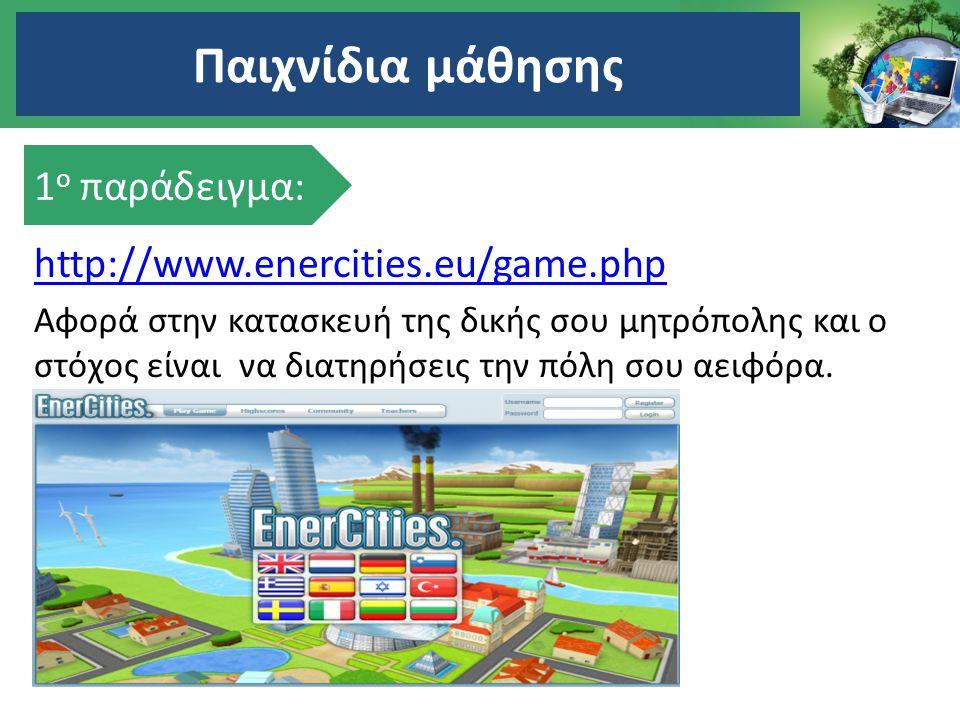 http://www.enercities.eu/game.php Αφορά στην κατασκευή της δικής σου μητρόπολης και ο στόχος είναι να διατηρήσεις την πόλη σου αειφόρα. Παιχνίδια μάθη