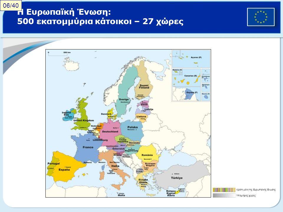 Η Ευρωπαϊκή Ένωση: 500 εκατομμύρια κάτοικοι – 27 χώρες Κράτη μέλη της Ευρωπαϊκής Ένωσης Υποψήφιες χώρες 06/40