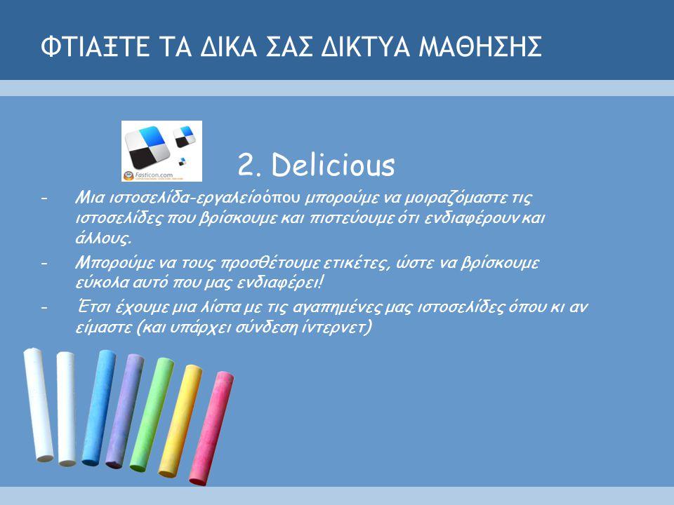 ΦΤΙΑΞΤΕ ΤΑ ΔΙΚΑ ΣΑΣ ΔΙΚΤΥΑ ΜΑΘΗΣΗΣ 2.Delicious -Μια ιστοσελίδα-εργαλείο όπου μπορούμε να μοιραζόμαστε τις ιστοσελίδες που βρίσκουμε και πιστεύουμε ότι