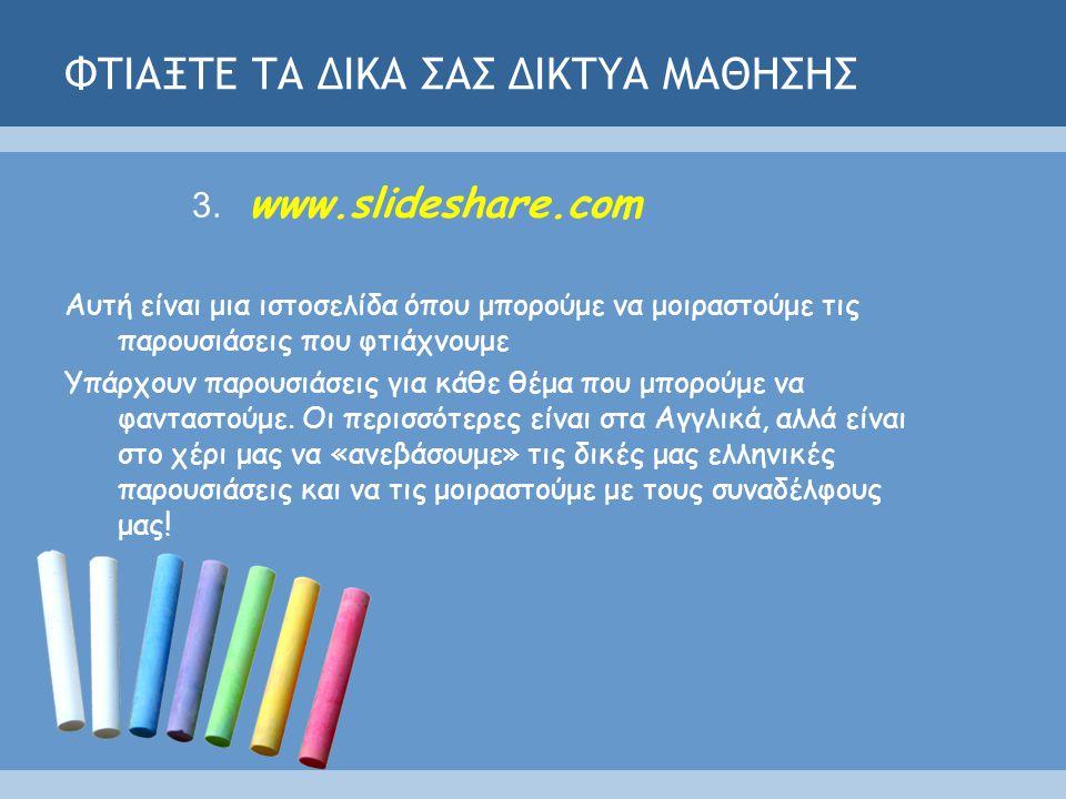 ΦΤΙΑΞΤΕ ΤΑ ΔΙΚΑ ΣΑΣ ΔΙΚΤΥΑ ΜΑΘΗΣΗΣ 3. www.slideshare.com Αυτή είναι μια ιστοσελίδα όπου μπορούμε να μοιραστούμε τις παρουσιάσεις που φτιάχνουμε Υπάρχο