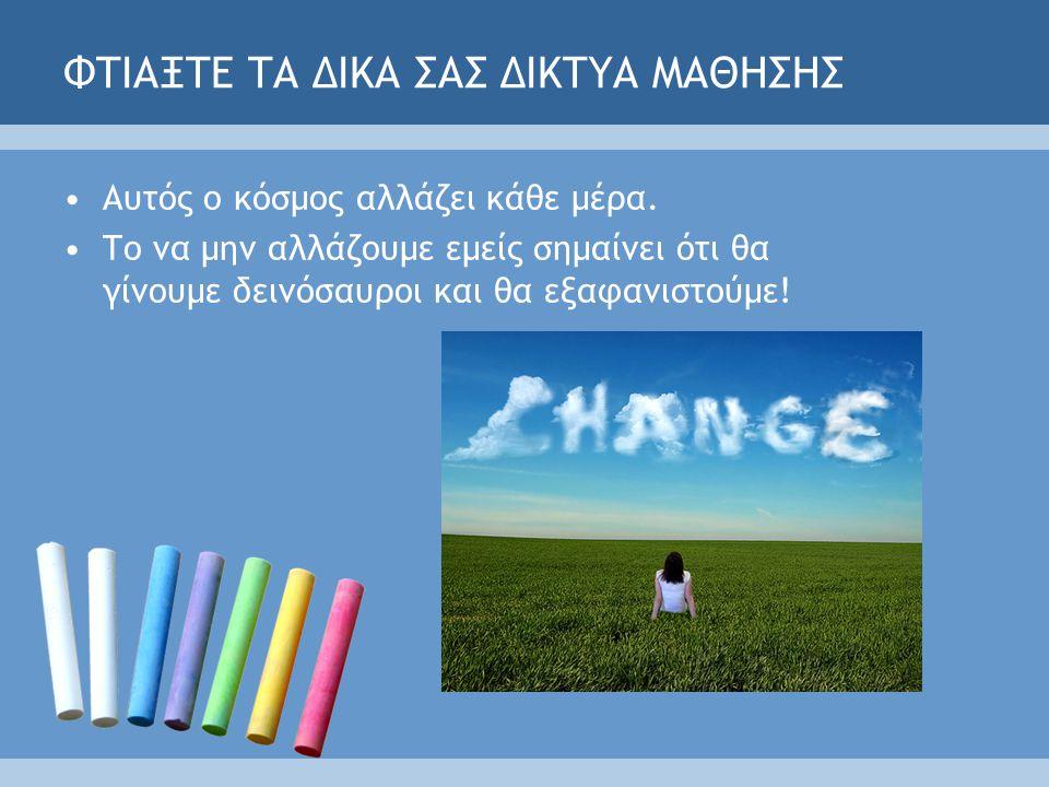 ΦΤΙΑΞΤΕ ΤΑ ΔΙΚΑ ΣΑΣ ΔΙΚΤΥΑ ΜΑΘΗΣΗΣ Αυτός ο κόσμος αλλάζει κάθε μέρα.