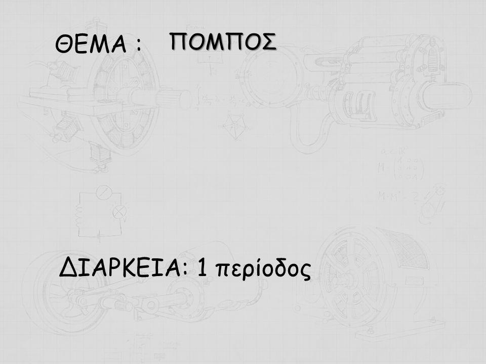 ΘΕΜΑ : ΔΙΑΡΚΕΙΑ: 1 περίοδος ΠΟΜΠΟΣ