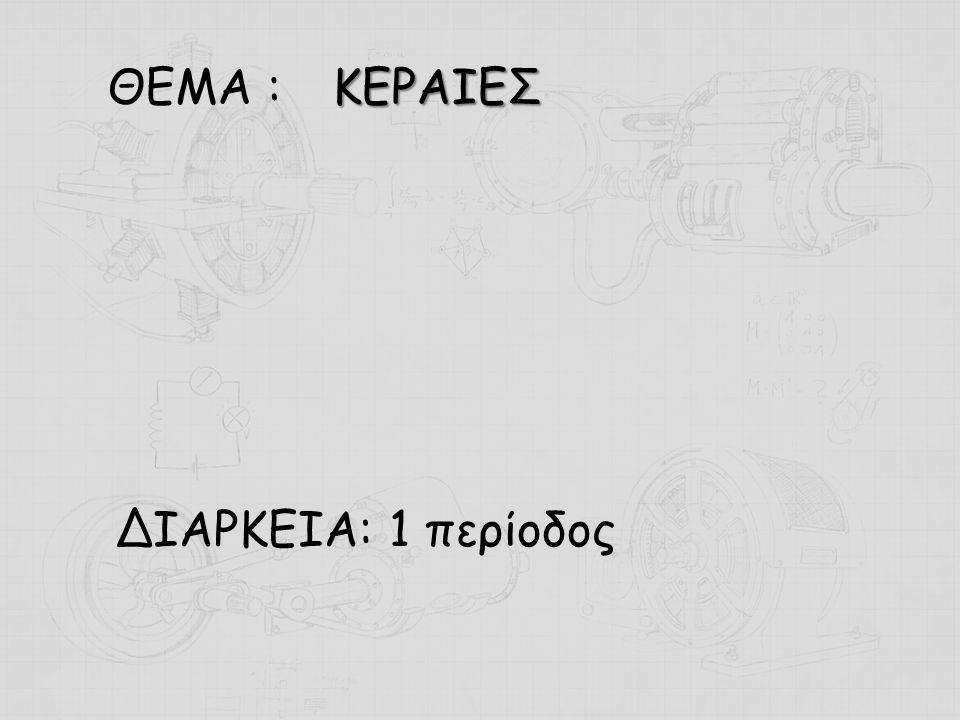 ΘΕΜΑ : ΔΙΑΡΚΕΙΑ: 1 περίοδος ΚΕΡΑΙΕΣ