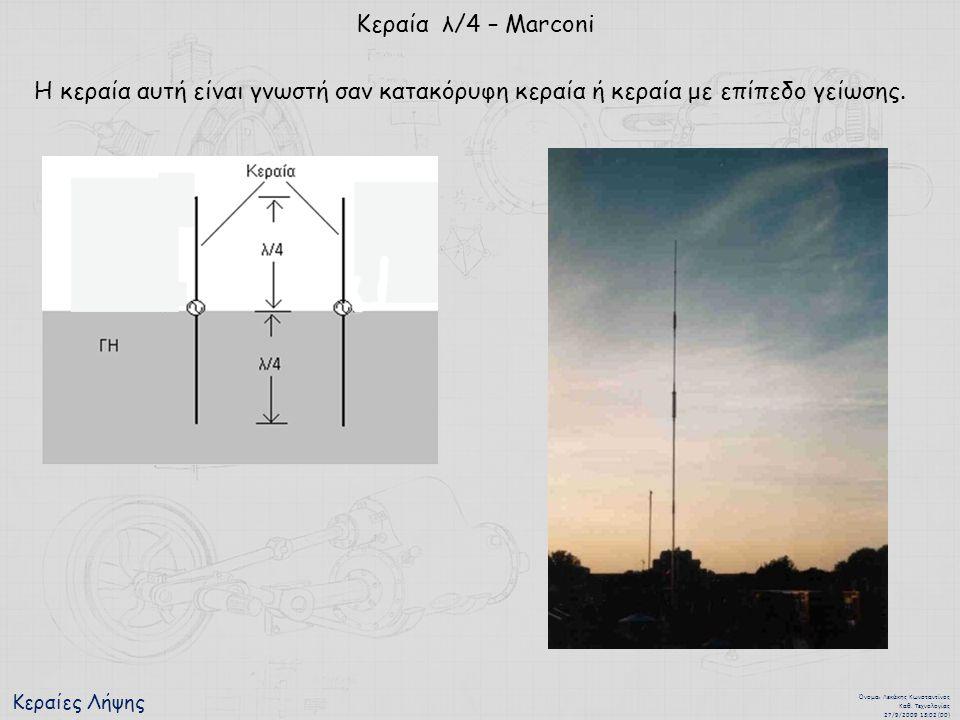 Κεραίες Λήψης Όνομα : Λεκάκης Κωνσταντίνος Καθ. Τεχνολογίας 27/9/2009 13:02 (00) Κεραία λ/4 – Marconi Η κεραία αυτή είναι γνωστή σαν κατακόρυφη κεραία