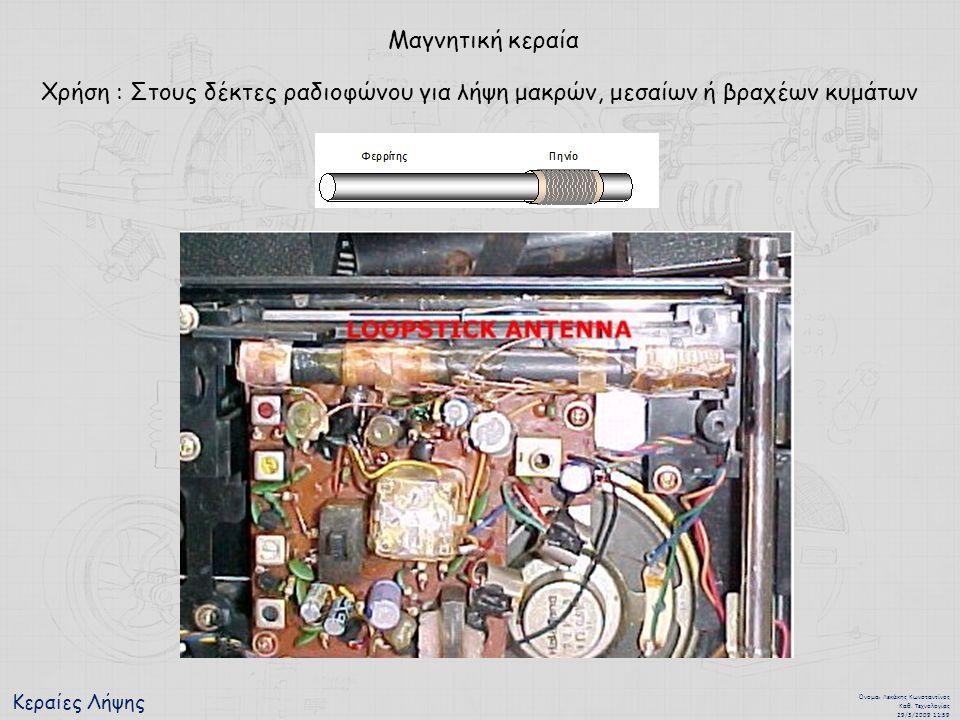 Κεραίες Λήψης Όνομα : Λεκάκης Κωνσταντίνος Καθ. Τεχνολογίας 29/3/2009 11:59 Μαγνητική κεραία Χρήση : Στους δέκτες ραδιοφώνου για λήψη μακρών, μεσαίων