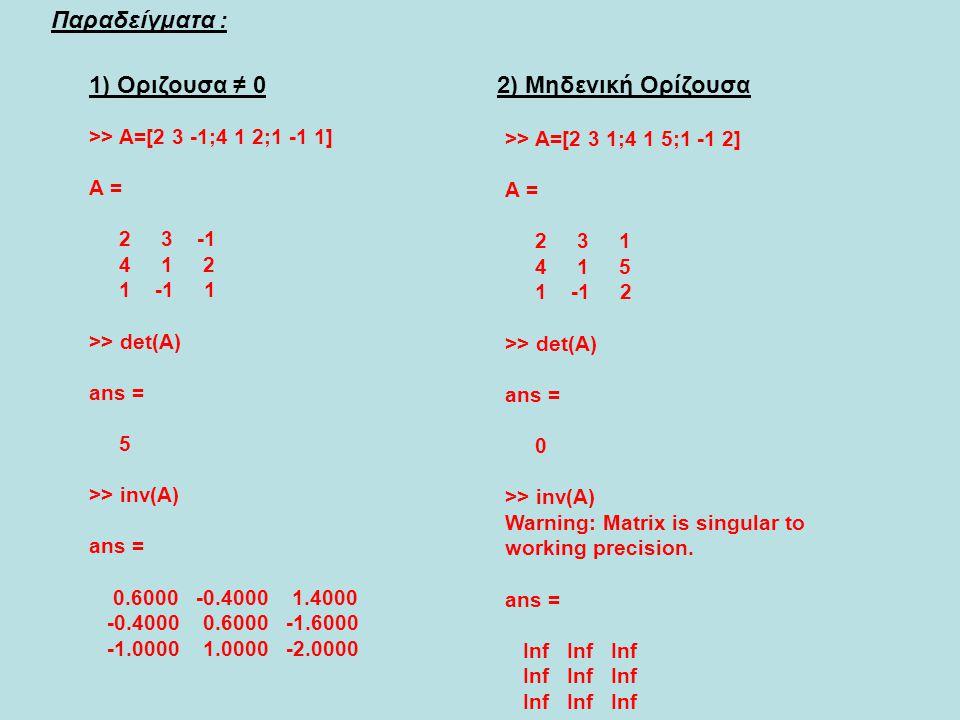 Παραδείγματα : >> A=[2 3 -1;4 1 2;1 -1 1] A = 2 3 -1 4 1 2 1 -1 1 >> det(A) ans = 5 >> inv(A) ans = 0.6000 -0.4000 1.4000 -0.4000 0.6000 -1.6000 -1.00
