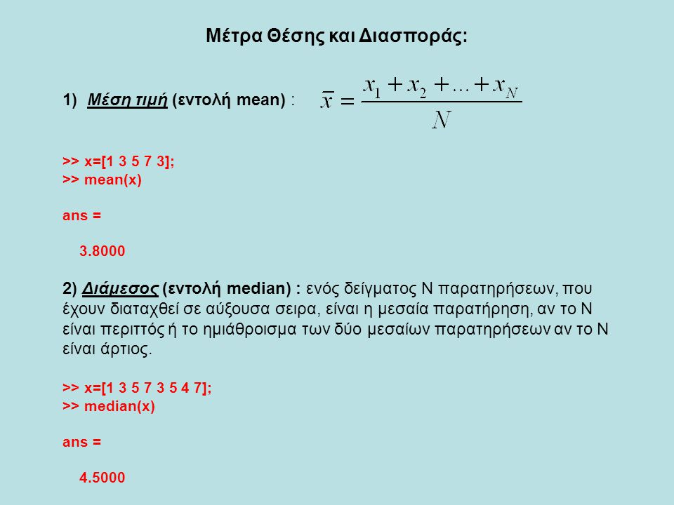 3) Εύρος (εντολή range) : Μεγαλύτερη παρατήρηση – Μικρότερη παρατήρηση >> x=[1 3 5 7 3 5 4 7]; >> range(x) ans = 6 4) Διασπορά (εντολή var) : >> x=[1 3 5 7 3 5 4 7]; >> var(x) ans = 4.2679 5) Τυπική απόκλιση (εντολή std) : Η τετραγωνική ρίζα της διασποράς >> x=[1 3 5 7 3 5 4 7]; >> std(x) ans = 2.0659