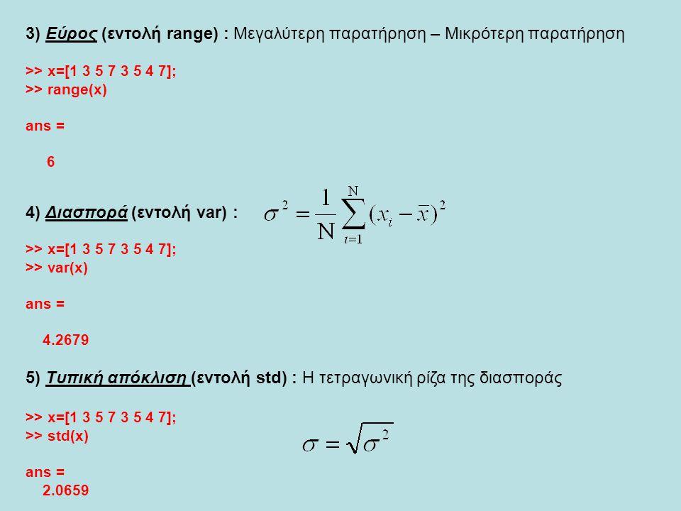 3) Εύρος (εντολή range) : Μεγαλύτερη παρατήρηση – Μικρότερη παρατήρηση >> x=[1 3 5 7 3 5 4 7]; >> range(x) ans = 6 4) Διασπορά (εντολή var) : >> x=[1