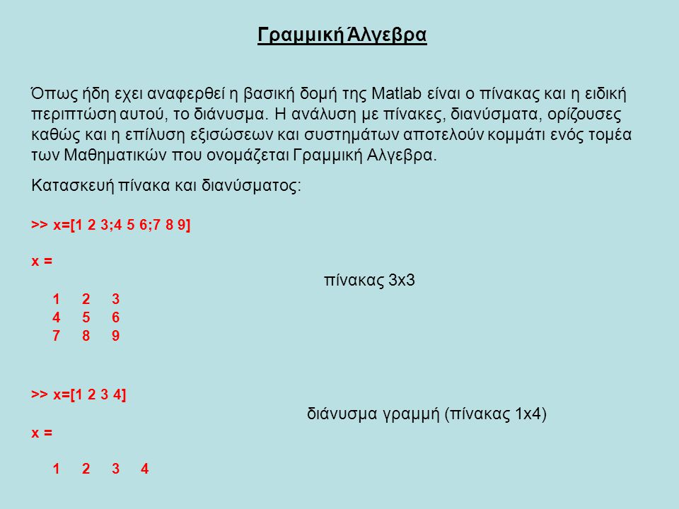 >> A=[1 2 1;1 -1 1;1 1 0] A = 1 2 1 1 -1 1 1 1 0 >> b=[-1;3;4] b = 3 4 Η λύση του γραμμικού συστήματος, δίνεται από την Matlab, μέσω της εντολής : x=A\b >> x=A\b x = 5.3333 -1.3333 -3.6667 Άρα η λύση του γραμμικού συστήματος είναι τo διάνυσμα: x 1 = 5.3333 x=[x 1 ;x 2 ;x 3 ] με : x 2 = -1.3333 x 3 = -3.6667 και είναι μοναδική, κάτι που συμβαίνει όταν det(A)≠0.