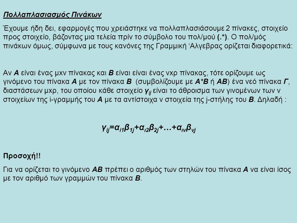 >> A=[1 3 2;4 7 9;2 3 6] A = 1 3 2 4 7 9 2 3 6 >> B=[2 5 1;3 7 4;6 2 9] B = 2 5 1 3 7 4 6 2 9 >> C=A*B C = 23 30 31 83 87 113 49 43 68 Παράδειγμα : >> C_el=A.*B C_el = 2 15 2 12 49 36 12 6 54 Πολλαπλασιάζω τους 2 πίνακες, πρώτα σύμφωνα με τον ορισμό του πολ/μού πινάκων της Γραμμικής Αλγεβρας και μετά σοιχείο προς στοιχείο Παρατηρούμε πως C≠C_el άρα και Α*Β≠Α.*Β