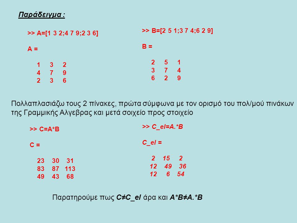 >> A=[1 3 2;4 7 9;2 3 6] A = 1 3 2 4 7 9 2 3 6 >> B=[2 5 1;3 7 4;6 2 9] B = 2 5 1 3 7 4 6 2 9 >> C=A*B C = 23 30 31 83 87 113 49 43 68 Παράδειγμα : >>
