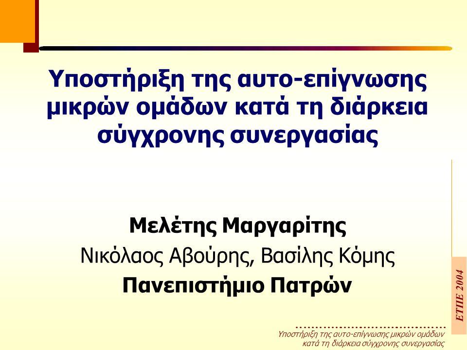 Υποστήριξη της αυτο-επίγνωσης µικρών οµάδων κατά τη διάρκεια σύγχρονης συνεργασίας ΕΤΠΕ 2004 Υποστήριξη της αυτο-επίγνωσης µικρών οµάδων κατά τη διάρκεια σύγχρονης συνεργασίας Μελέτης Μαργαρίτης Νικόλαος Αβούρης, Βασίλης Κόµης Πανεπιστήμιο Πατρών