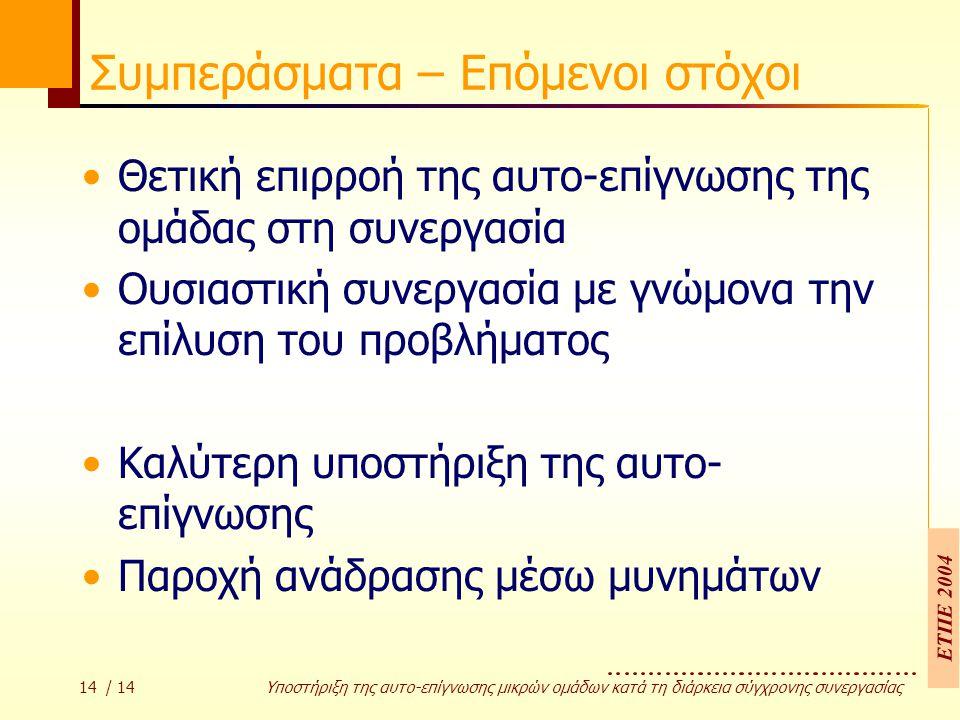 ΕΤΠΕ 2004 14 / 14 Υποστήριξη της αυτο-επίγνωσης µικρών οµάδων κατά τη διάρκεια σύγχρονης συνεργασίας Συμπεράσματα – Επόμενοι στόχοι Θετική επιρροή της αυτο-επίγνωσης της ομάδας στη συνεργασία Ουσιαστική συνεργασία με γνώμονα την επίλυση του προβλήματος Καλύτερη υποστήριξη της αυτο- επίγνωσης Παροχή ανάδρασης μέσω μυνημάτων