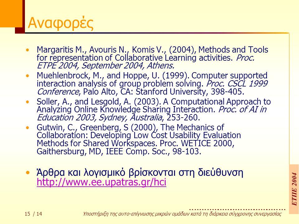 ΕΤΠΕ 2004 15 / 14 Υποστήριξη της αυτο-επίγνωσης µικρών οµάδων κατά τη διάρκεια σύγχρονης συνεργασίας Αναφορές Margaritis M., Avouris N., Komis V., (2004), Μethods and Tools for representation of Collaborative Learning activities.