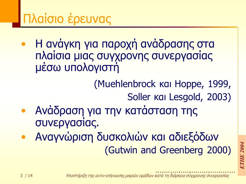 ΕΤΠΕ 2004 3 / 14 Υποστήριξη της αυτο-επίγνωσης µικρών οµάδων κατά τη διάρκεια σύγχρονης συνεργασίας Πλαίσιο έρευνας Η ανάγκη για παροχή ανάδρασης στα πλαίσια μιας συγχρονης συνεργασίας μέσω υπολογιστή (Muehlenbrock και Hoppe, 1999, Soller και Lesgold, 2003) Ανάδραση για την κατάσταση της συνεργασίας.