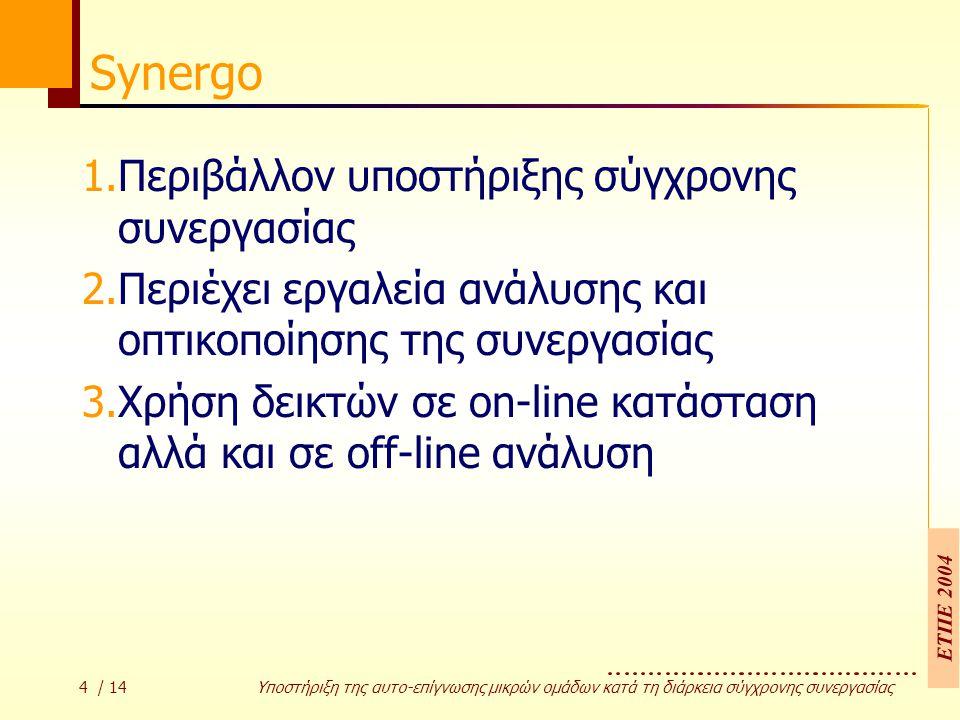 ΕΤΠΕ 2004 4 / 14 Υποστήριξη της αυτο-επίγνωσης µικρών οµάδων κατά τη διάρκεια σύγχρονης συνεργασίας Synergo 1.Περιβάλλον υποστήριξης σύγχρονης συνεργασίας 2.Περιέχει εργαλεία ανάλυσης και οπτικοποίησης της συνεργασίας 3.Χρήση δεικτών σε on-line κατάσταση αλλά και σε off-line ανάλυση