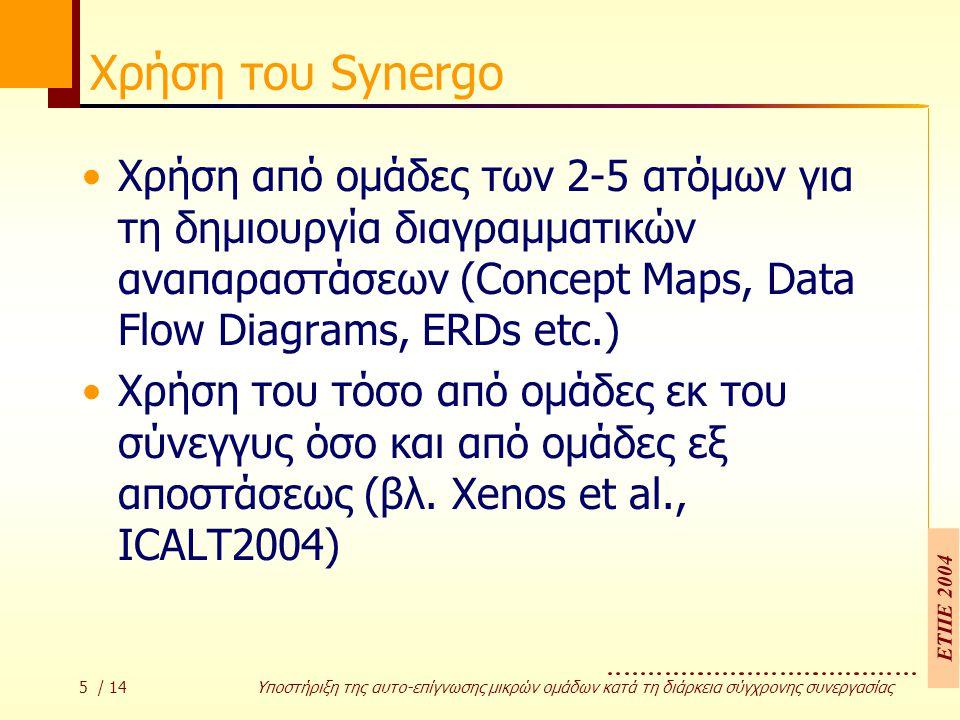 ΕΤΠΕ 2004 5 / 14 Υποστήριξη της αυτο-επίγνωσης µικρών οµάδων κατά τη διάρκεια σύγχρονης συνεργασίας Χρήση του Synergo Χρήση από ομάδες των 2-5 ατόμων για τη δημιουργία διαγραμματικών αναπαραστάσεων (Concept Maps, Data Flow Diagrams, ERDs etc.) Χρήση του τόσο από ομάδες εκ του σύνεγγυς όσο και από ομάδες εξ αποστάσεως (βλ.