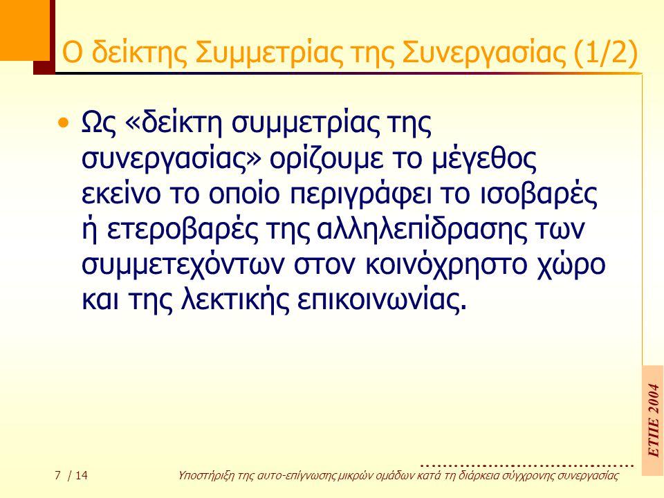 ΕΤΠΕ 2004 7 / 14 Υποστήριξη της αυτο-επίγνωσης µικρών οµάδων κατά τη διάρκεια σύγχρονης συνεργασίας Ο δείκτης Συμμετρίας της Συνεργασίας (1/2) Ως «δείκτη συµµετρίας της συνεργασίας» ορίζουµε το µέγεθος εκείνο το οποίο περιγράφει το ισοβαρές ή ετεροβαρές της αλληλεπίδρασης των συµµετεχόντων στον κοινόχρηστο χώρο και της λεκτικής επικοινωνίας.