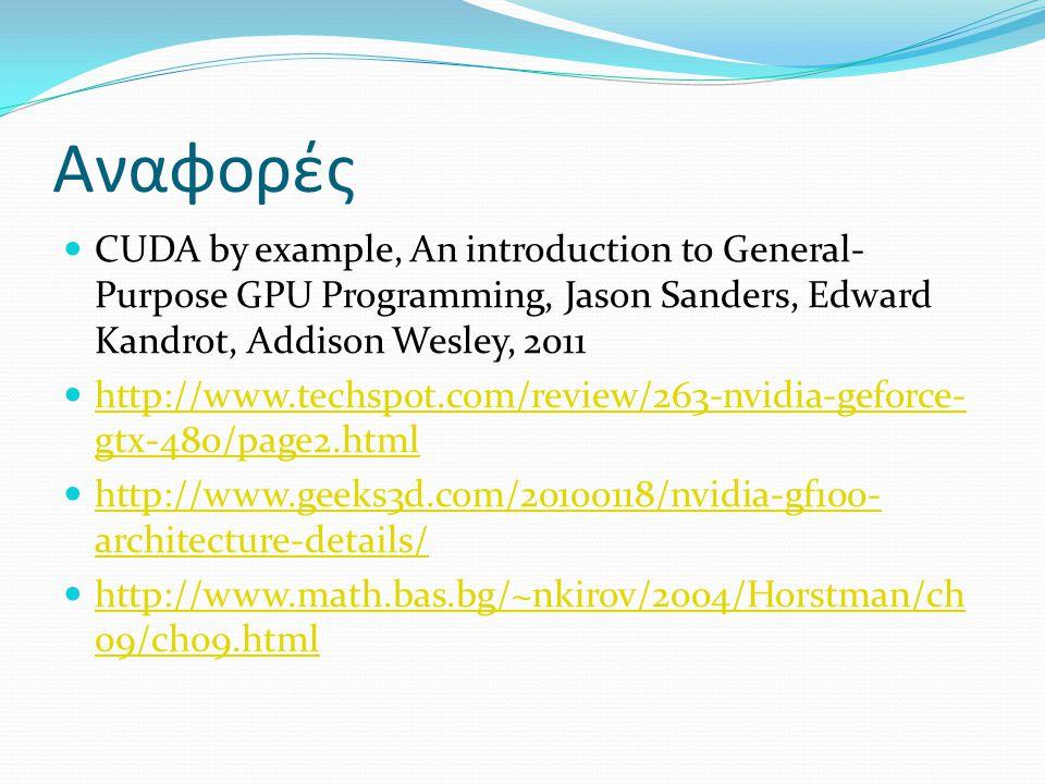 Αναφορές CUDA by example, An introduction to General- Purpose GPU Programming, Jason Sanders, Edward Kandrot, Addison Wesley, 2011 http://www.techspot.com/review/263-nvidia-geforce- gtx-480/page2.html http://www.techspot.com/review/263-nvidia-geforce- gtx-480/page2.html http://www.geeks3d.com/20100118/nvidia-gf100- architecture-details/ http://www.geeks3d.com/20100118/nvidia-gf100- architecture-details/ http://www.math.bas.bg/~nkirov/2004/Horstman/ch 09/ch09.html http://www.math.bas.bg/~nkirov/2004/Horstman/ch 09/ch09.html