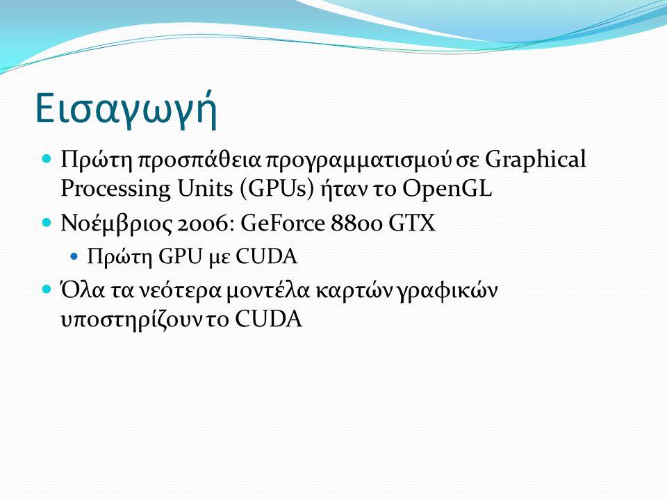 Εισαγωγή Πρώτη προσπάθεια προγραμματισμού σε Graphical Processing Units (GPUs) ήταν το OpenGL Νοέμβριος 2006: GeForce 8800 GTX Πρώτη GPU με CUDA Όλα τα νεότερα μοντέλα καρτών γραφικών υποστηρίζουν το CUDA