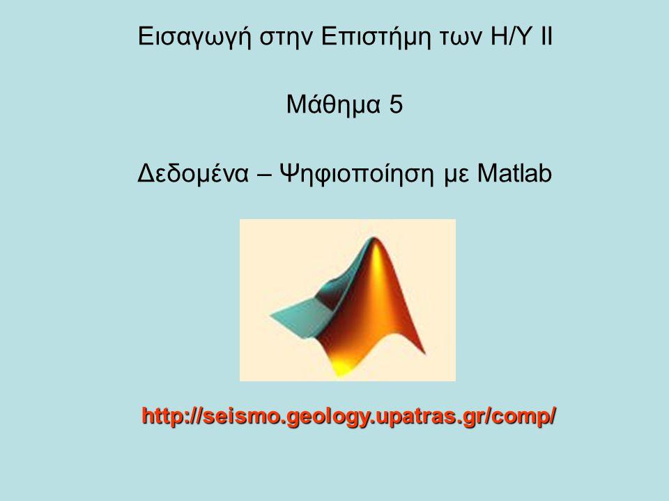 Εισαγωγή στην Επιστήμη των Η/Υ ΙΙ Μάθημα 5 Δεδομένα – Ψηφιοποίηση με Matlab http://seismo.geology.upatras.gr/comp/