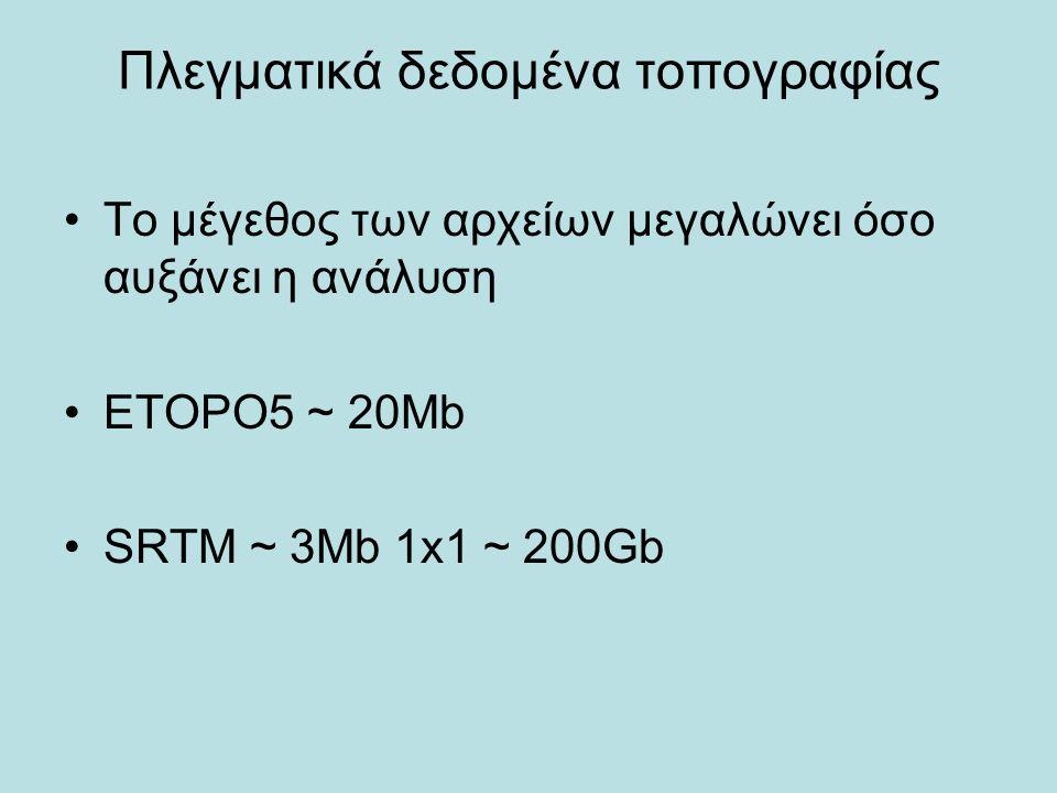 Πλεγματικά δεδομένα τοπογραφίας Το μέγεθος των αρχείων μεγαλώνει όσο αυξάνει η ανάλυση ETOPO5 ~ 20Mb SRTM ~ 3Mb 1x1 ~ 200Gb