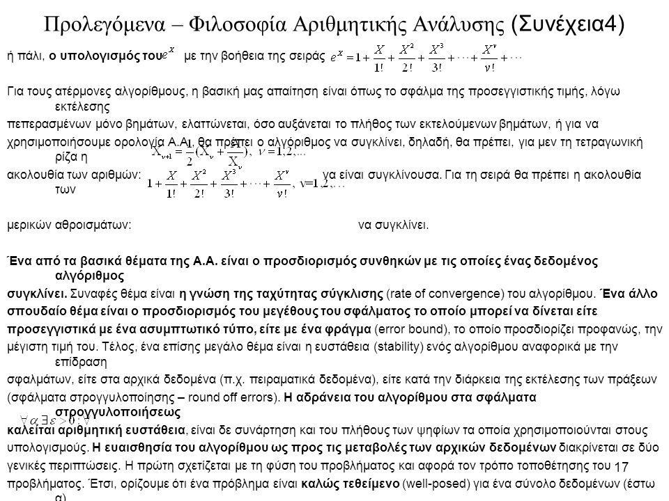 17 Προλεγόμενα – Φιλοσοφία Αριθμητικής Ανάλυσης (Συνέχεια4) ή πάλι, ο υπολογισμός του με την βοήθεια της σειράς Για τους ατέρμονες αλγορίθμους, η βασική μας απαίτηση είναι όπως το σφάλμα της προσεγγιστικής τιμής, λόγω εκτέλεσης πεπερασμένων μόνο βημάτων, ελαττώνεται, όσο αυξάνεται το πλήθος των εκτελούμενων βημάτων, ή για να χρησιμοποιήσουμε ορολογία Α.Α., θα πρέπει ο αλγόριθμος να συγκλίνει, δηλαδή, θα πρέπει, για μεν τη τετραγωνική ρίζα η ακολουθία των αριθμών: να είναι συγκλίνουσα.