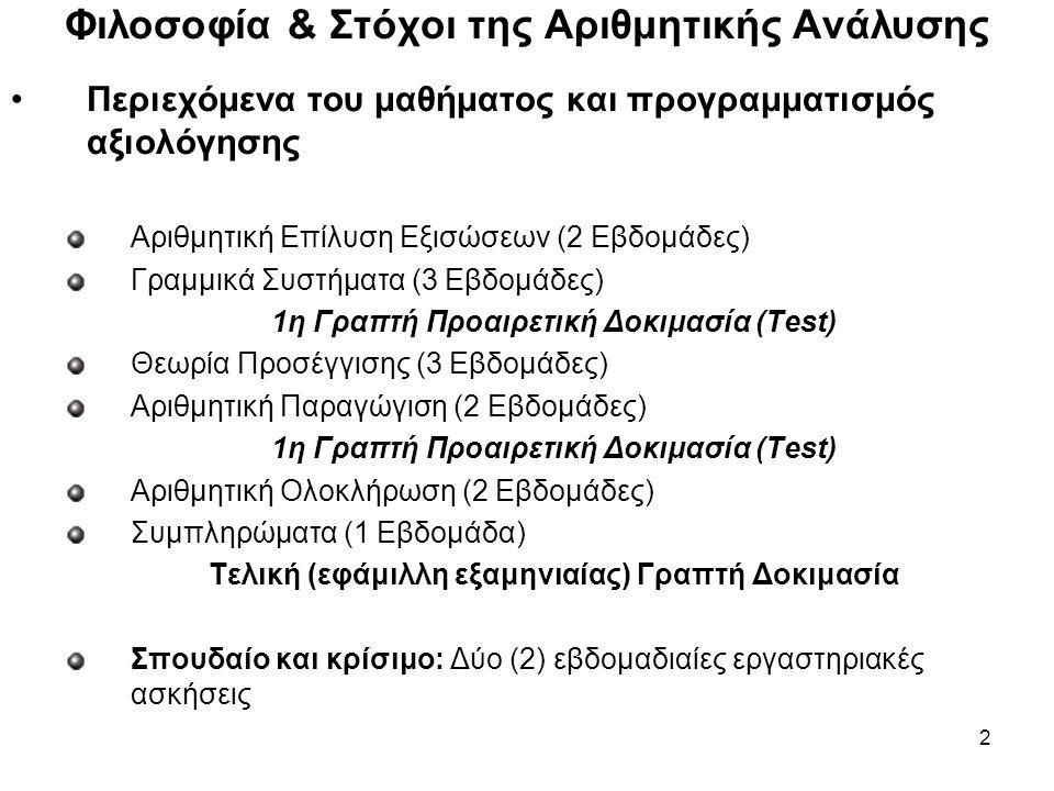 2 Περιεχόμενα του μαθήματος και προγραμματισμός αξιολόγησης Αριθμητική Επίλυση Εξισώσεων (2 Εβδομάδες) Γραμμικά Συστήματα (3 Εβδομάδες) 1η Γραπτή Προαιρετική Δοκιμασία (Test) Θεωρία Προσέγγισης (3 Εβδομάδες) Αριθμητική Παραγώγιση (2 Εβδομάδες) 1η Γραπτή Προαιρετική Δοκιμασία (Test) Αριθμητική Ολοκλήρωση (2 Εβδομάδες) Συμπληρώματα (1 Εβδομάδα) Τελική (εφάμιλλη εξαμηνιαίας) Γραπτή Δοκιμασία Σπουδαίο και κρίσιμο: Δύο (2) εβδομαδιαίες εργαστηριακές ασκήσεις Φιλοσοφία & Στόχοι της Αριθμητικής Ανάλυσης