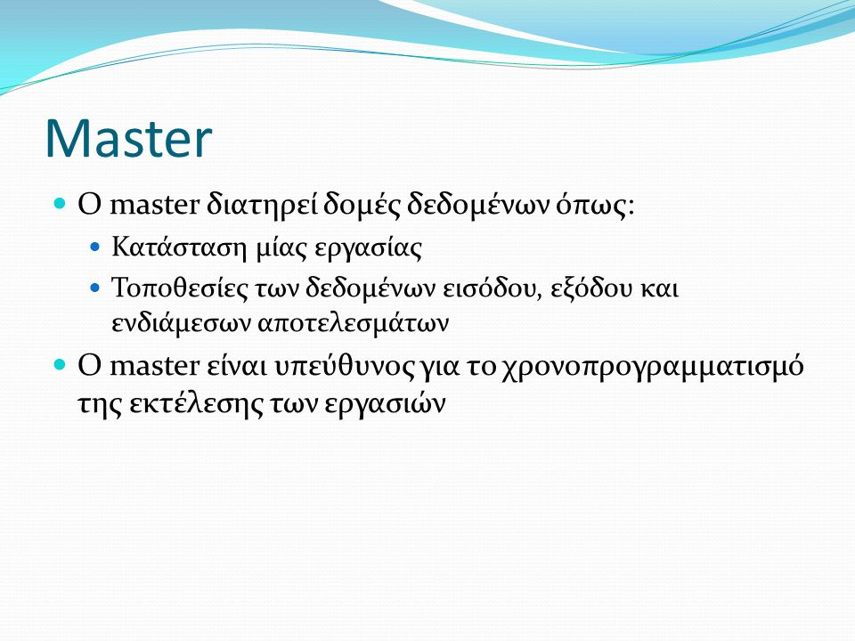 Master Ο master διατηρεί δομές δεδομένων όπως: Κατάσταση μίας εργασίας Τοποθεσίες των δεδομένων εισόδου, εξόδου και ενδιάμεσων αποτελεσμάτων Ο master είναι υπεύθυνος για το χρονοπρογραμματισμό της εκτέλεσης των εργασιών