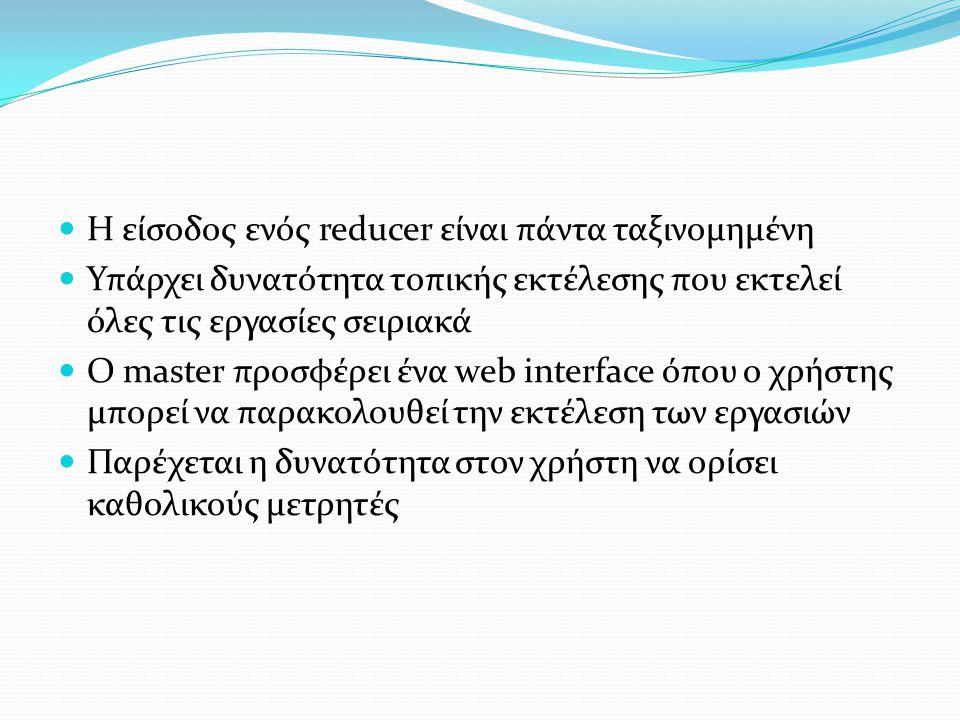Η είσοδος ενός reducer είναι πάντα ταξινομημένη Υπάρχει δυνατότητα τοπικής εκτέλεσης που εκτελεί όλες τις εργασίες σειριακά Ο master προσφέρει ένα web interface όπου ο χρήστης μπορεί να παρακολουθεί την εκτέλεση των εργασιών Παρέχεται η δυνατότητα στον χρήστη να ορίσει καθολικούς μετρητές