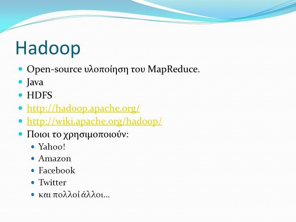 Hadoop Οpen-source υλοποίηση του MapReduce. Java HDFS http://hadoop.apache.org/ http://wiki.apache.org/hadoop/ Ποιοι το χρησιμοποιούν: Yahoo! Amazon F
