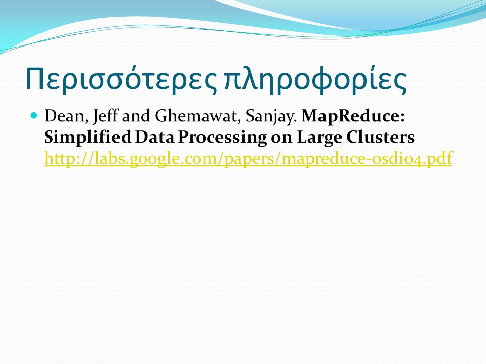 Περισσότερες πληροφορίες Dean, Jeff and Ghemawat, Sanjay. MapReduce: Simplified Data Processing on Large Clusters http://labs.google.com/papers/mapred