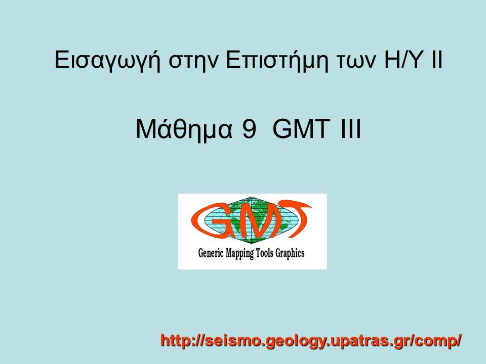 Εισαγωγή στην Επιστήμη των Η/Υ ΙΙ Μάθημα 9 GMT III http://seismo.geology.upatras.gr/comp/