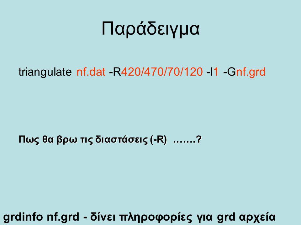 Παράδειγμα triangulate nf.dat -R420/470/70/120 -I1 -Gnf.grd Πως θα βρω τις διαστάσεις (-R) …….? grdinfo nf.grd - δίνει πληροφορίες για grd αρχεία